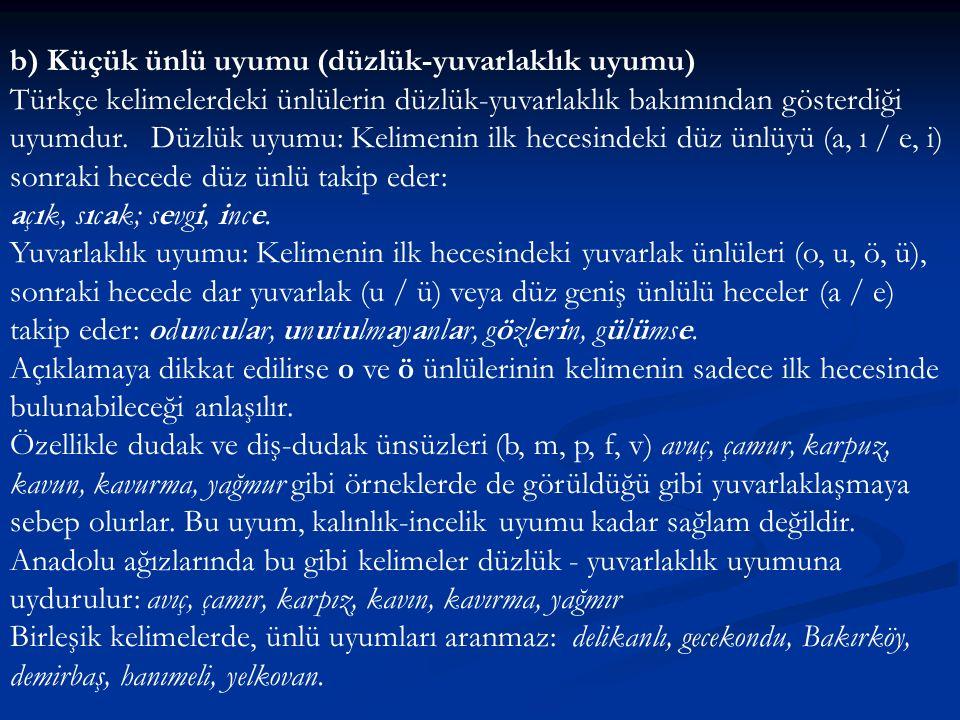 b) Küçük ünlü uyumu (düzlük-yuvarlaklık uyumu) Türkçe kelimelerdeki ünlülerin düzlük-yuvarlaklık bakımından gösterdiği uyumdur. Düzlük uyumu: Kelimenin ilk hecesindeki düz ünlüyü (a, ı / e, i) sonraki hecede düz ünlü takip eder: