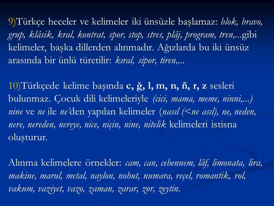 9)Türkçe heceler ve kelimeler iki ünsüzle başlamaz: blok, bravo, grup, klâsik, kral, kontrat, spor, stop, stres, plâj, program, tren,...gibi kelimeler, başka dillerden alınmadır. Ağızlarda bu iki ünsüz arasında bir ünlü türetilir: kıral, sipor, tiren,...