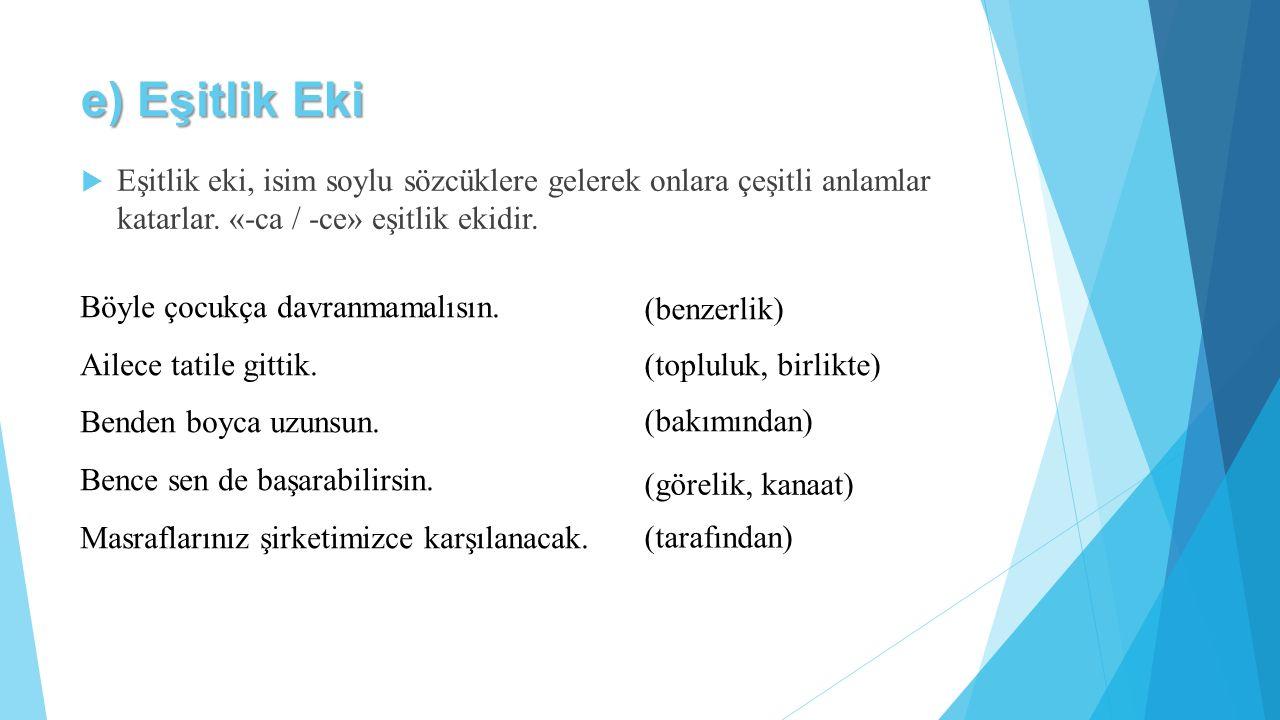 e) Eşitlik Eki Eşitlik eki, isim soylu sözcüklere gelerek onlara çeşitli anlamlar katarlar. «-ca / -ce» eşitlik ekidir.