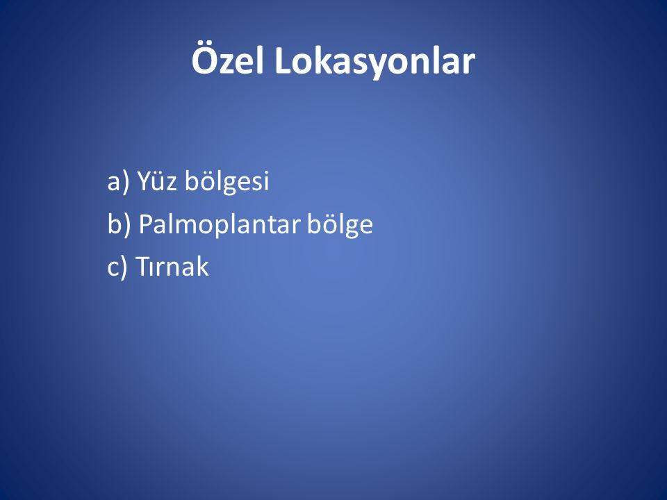 Özel Lokasyonlar a) Yüz bölgesi b) Palmoplantar bölge c) Tırnak