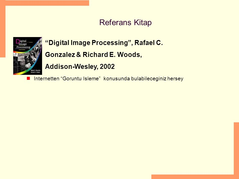 Referans Kitap Digital Image Processing , Rafael C. Gonzalez & Richard E. Woods, Addison-Wesley, 2002.