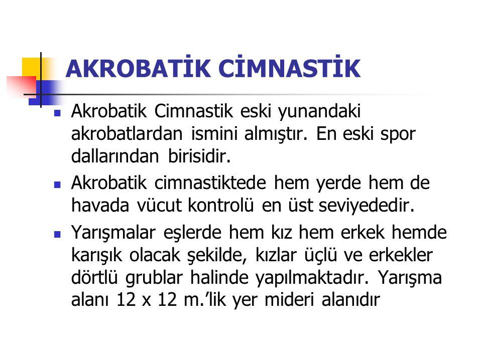 AKROBATİK CİMNASTİK Akrobatik Cimnastik eski yunandaki akrobatlardan ismini almıştır. En eski spor dallarından birisidir.