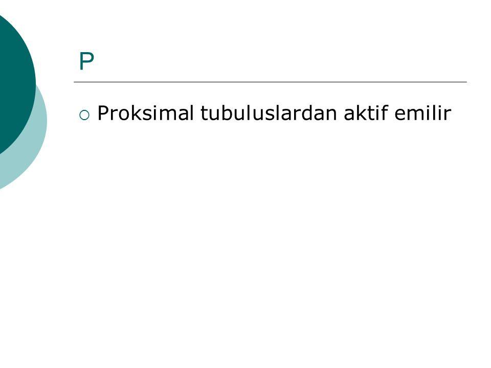 P Proksimal tubuluslardan aktif emilir