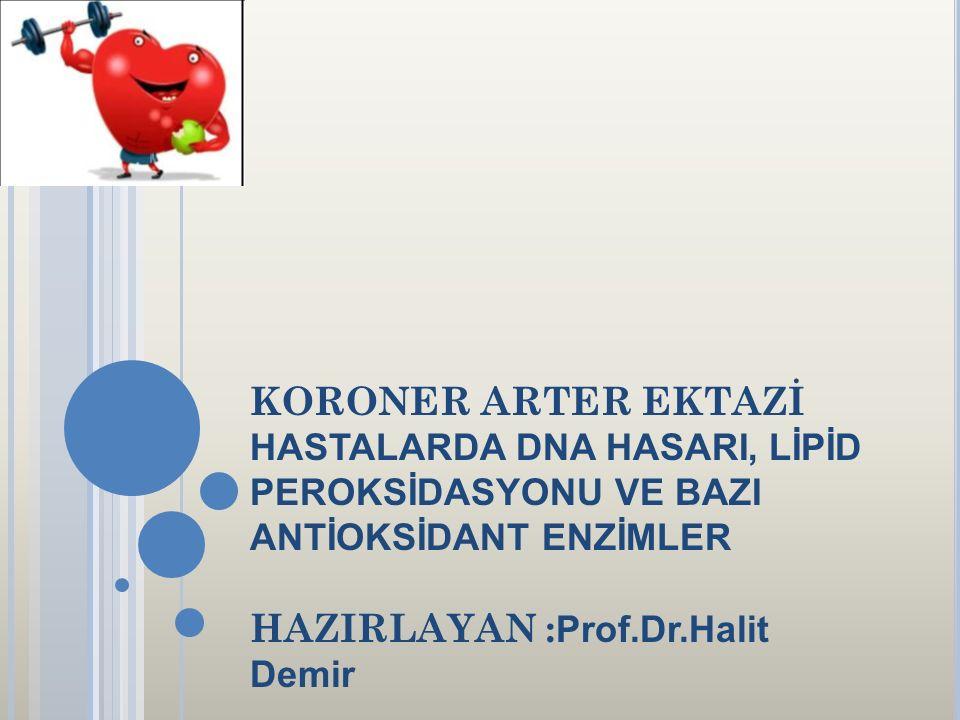 KORONER ARTER EKTAZİ HASTALARDA DNA HASARI, LİPİD PEROKSİDASYONU VE BAZI ANTİOKSİDANT ENZİMLER HAZIRLAYAN :Prof.Dr.Halit Demir
