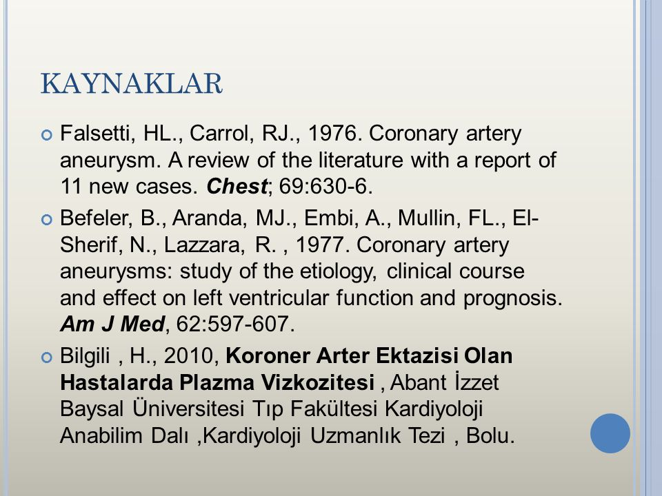 KAYNAKLAR Falsetti, HL., Carrol, RJ., 1976. Coronary artery aneurysm. A review of the literature with a report of 11 new cases. Chest; 69:630-6.