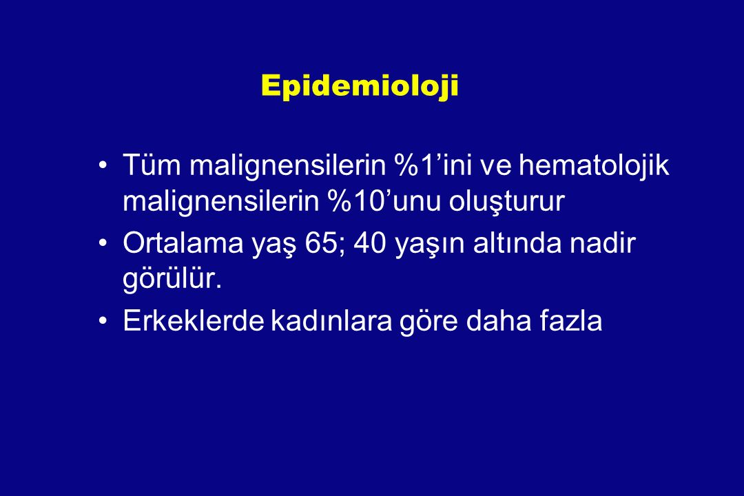 Epidemioloji Tüm malignensilerin %1'ini ve hematolojik malignensilerin %10'unu oluşturur. Ortalama yaş 65; 40 yaşın altında nadir görülür.