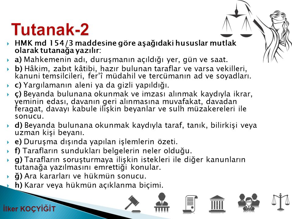 Tutanak-2 HMK md 154/3 maddesine göre aşağıdaki hususlar mutlak olarak tutanağa yazılır: a) Mahkemenin adı, duruşmanın açıldığı yer, gün ve saat.