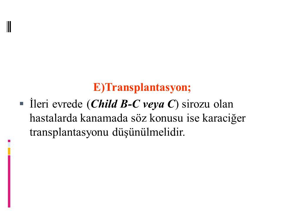 E)Transplantasyon; İleri evrede (Child B-C veya C) sirozu olan hastalarda kanamada söz konusu ise karaciğer transplantasyonu düşünülmelidir.