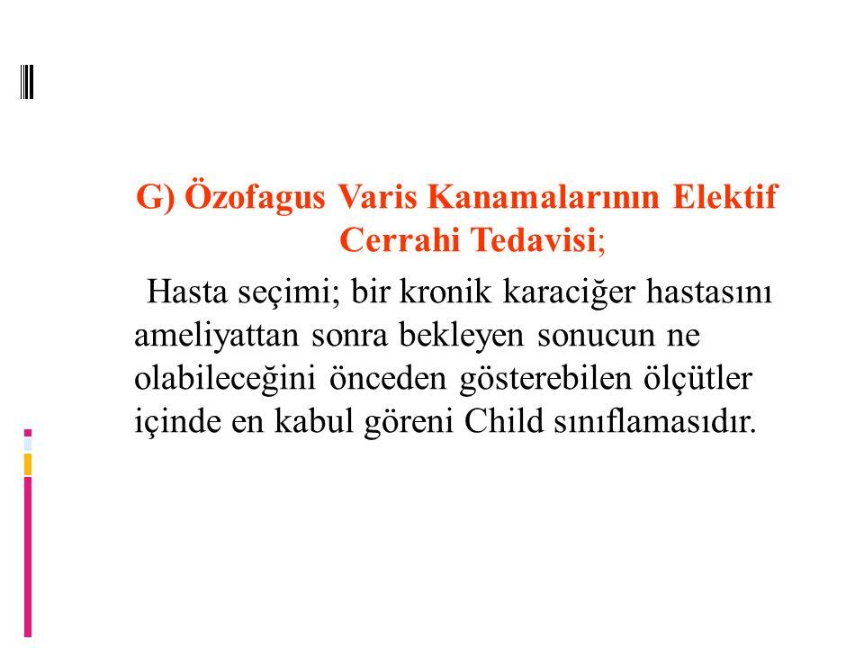 G) Özofagus Varis Kanamalarının Elektif Cerrahi Tedavisi; Hasta seçimi; bir kronik karaciğer hastasını ameliyattan sonra bekleyen sonucun ne olabileceğini önceden gösterebilen ölçütler içinde en kabul göreni Child sınıflamasıdır.