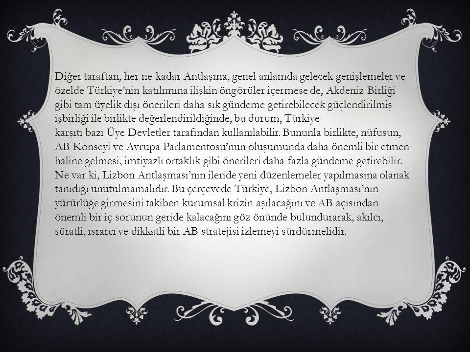 Diğer taraftan, her ne kadar Antlaşma, genel anlamda gelecek genişlemeler ve özelde Türkiye'nin katılımına ilişkin öngörüler içermese de, Akdeniz Birliği gibi tam üyelik dışı önerileri daha sık gündeme getirebilecek güçlendirilmiş işbirliği ile birlikte değerlendirildiğinde, bu durum, Türkiye