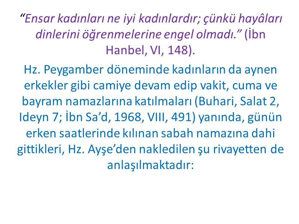 Ensar kadınları ne iyi kadınlardır; çünkü hayâları dinlerini öğrenmelerine engel olmadı. (İbn Hanbel, VI, 148).
