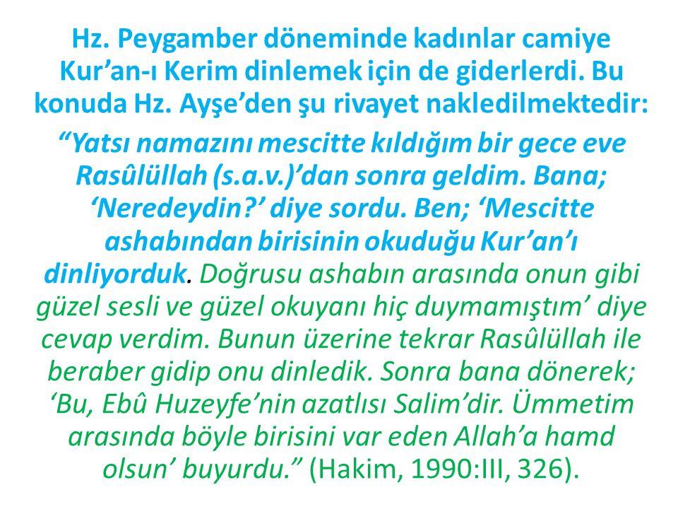 Hz. Peygamber döneminde kadınlar camiye Kur'an-ı Kerim dinlemek için de giderlerdi. Bu konuda Hz. Ayşe'den şu rivayet nakledilmektedir: