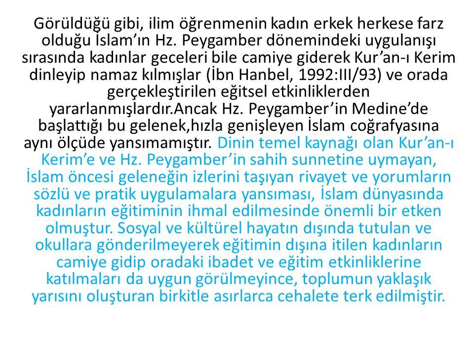 Görüldüğü gibi, ilim öğrenmenin kadın erkek herkese farz olduğu İslam'ın Hz. Peygamber dönemindeki uygulanışı sırasında kadınlar geceleri bile camiye giderek Kur'an-ı Kerim dinleyip namaz kılmışlar (İbn Hanbel, 1992:III/93) ve orada gerçekleştirilen eğitsel etkinliklerden yararlanmışlardır.Ancak Hz. Peygamber'in Medine'de başlattığı bu gelenek,hızla genişleyen İslam coğrafyasına aynı ölçüde yansımamıştır. Dinin temel kaynağı olan Kur'an-ı Kerim'e ve Hz. Peygamber'in sahih sunnetine uymayan, İslam öncesi geleneğin izlerini taşıyan rivayet ve yorumların sözlü ve pratik uygulamalara yansıması, İslam dünyasında kadınların eğitiminin ihmal edilmesinde önemli bir etken olmuştur. Sosyal ve kültürel hayatın dışında tutulan ve okullara gönderilmeyerek eğitimin dışına itilen kadınların camiye gidip oradaki ibadet ve eğitim etkinliklerine katılmaları da uygun görülmeyince, toplumun yaklaşık yarısını oluşturan birkitle asırlarca cehalete terk edilmiştir.