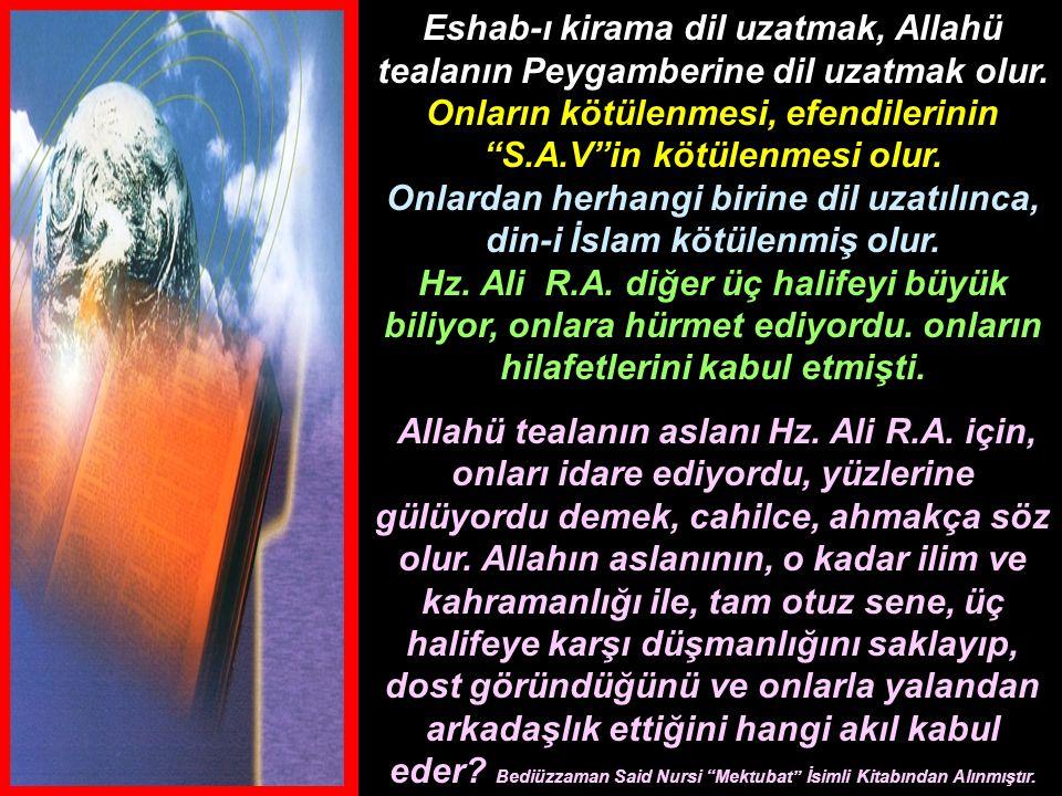 Eshab-ı kirama dil uzatmak, Allahü tealanın Peygamberine dil uzatmak olur. Onların kötülenmesi, efendilerinin S.A.V in kötülenmesi olur. Onlardan herhangi birine dil uzatılınca, din-i İslam kötülenmiş olur. Hz. Ali R.A. diğer üç halifeyi büyük biliyor, onlara hürmet ediyordu. onların hilafetlerini kabul etmişti.