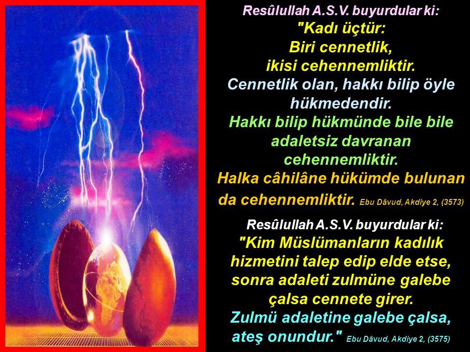 Resûlullah A.S.V. buyurdular ki: Kadı üçtür: Biri cennetlik, ikisi cehennemliktir. Cennetlik olan, hakkı bilip öyle hükmedendir. Hakkı bilip hükmünde bile bile adaletsiz davranan cehennemliktir. Halka câhilâne hükümde bulunan da cehennemliktir. Ebu Dâvud, Akdiye 2, (3573)