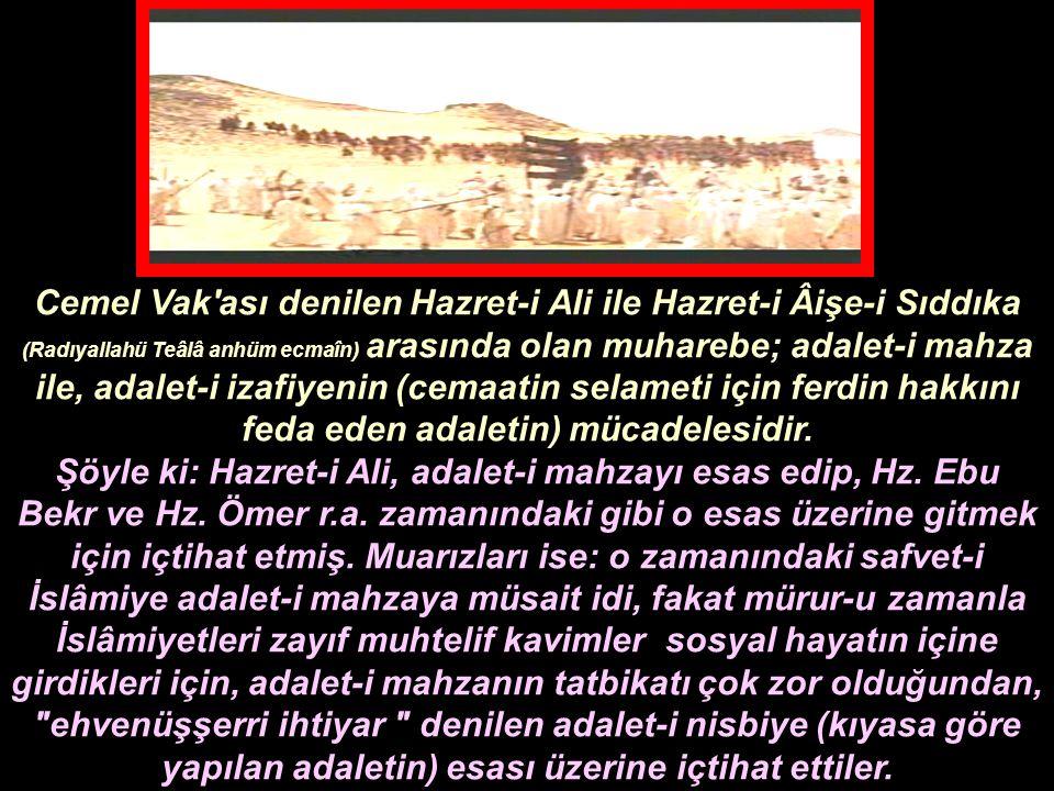 Cemel Vak ası denilen Hazret-i Ali ile Hazret-i Âişe-i Sıddıka (Radıyallahü Teâlâ anhüm ecmaîn) arasında olan muharebe; adalet-i mahza ile, adalet-i izafiyenin (cemaatin selameti için ferdin hakkını feda eden adaletin) mücadelesidir.