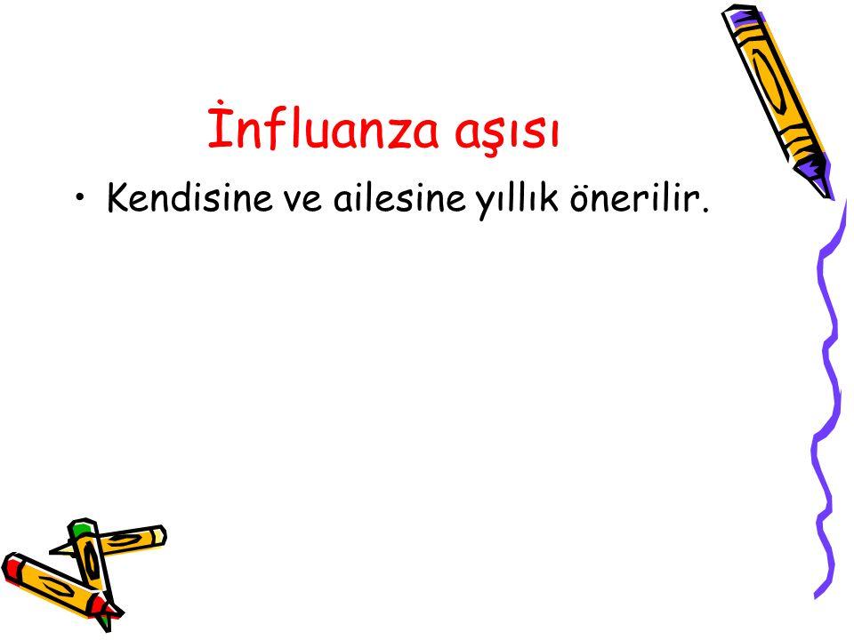 İnfluanza aşısı Kendisine ve ailesine yıllık önerilir.