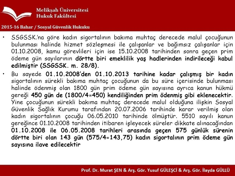 SSGSSK.'na göre kadın sigortalının bakıma muhtaç derecede malul çocuğunun bulunması halinde hizmet sözleşmesi ile çalışanlar ve bağımsız çalışanlar için 01.10.2008, kamu görevlileri için ise 15.10.2008 tarihinden sonra geçen prim ödeme gün sayılarının dörtte biri emeklilik yaş hadlerinden indirileceği kabul edilmiştir (SSGSSK. m. 28/8).