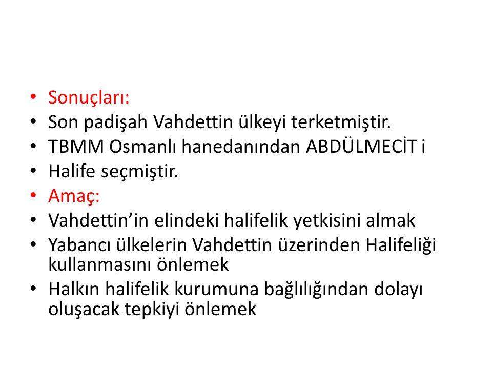 Sonuçları: Son padişah Vahdettin ülkeyi terketmiştir. TBMM Osmanlı hanedanından ABDÜLMECİT i. Halife seçmiştir.