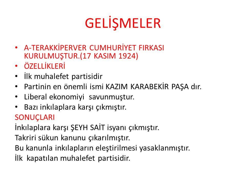 GELİŞMELER A-TERAKKİPERVER CUMHURİYET FIRKASI KURULMUŞTUR.(17 KASIM 1924) ÖZELLİKLERİ. İlk muhalefet partisidir.