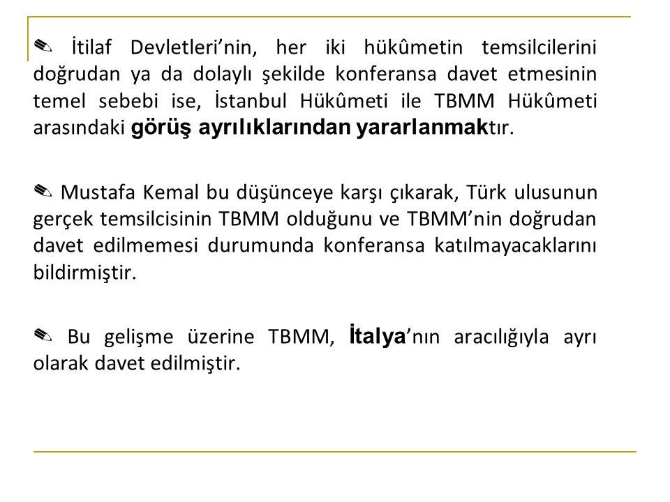 ✎ İtilaf Devletleri'nin, her iki hükûmetin temsilcilerini doğrudan ya da dolaylı şekilde konferansa davet etmesinin temel sebebi ise, İstanbul Hükûmeti ile TBMM Hükûmeti arasındaki görüş ayrılıklarından yararlanmaktır.