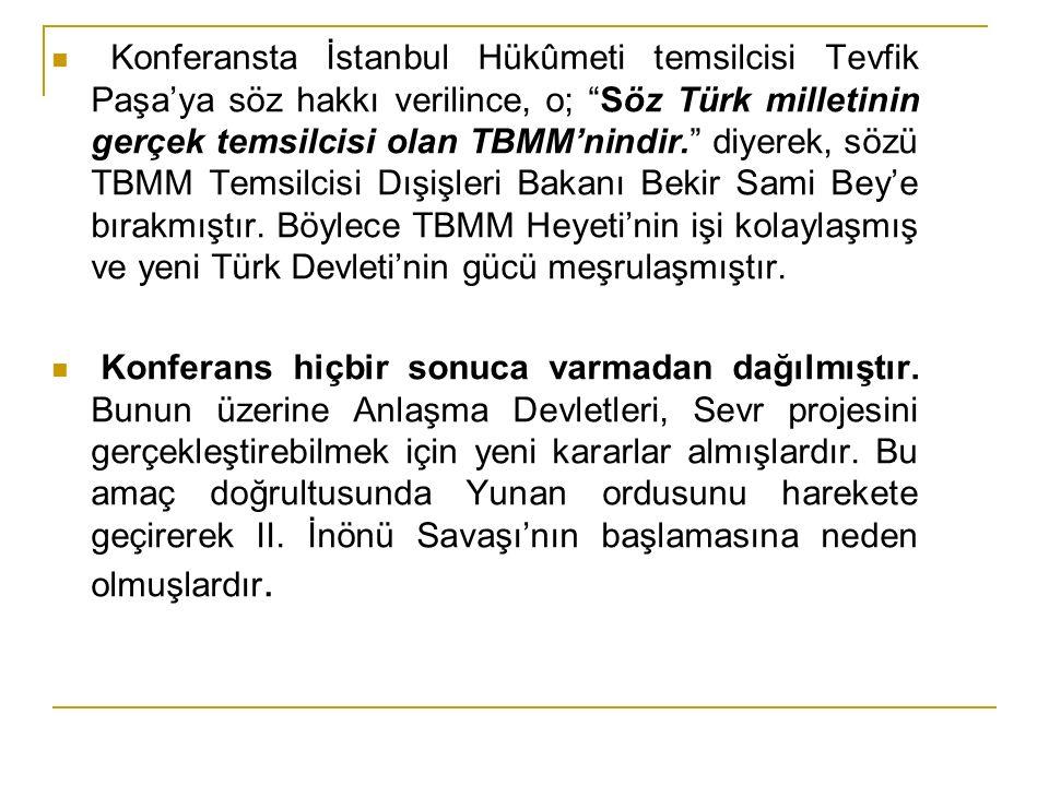 Konferansta İstanbul Hükûmeti temsilcisi Tevfik Paşa'ya söz hakkı verilince, o; Söz Türk milletinin gerçek temsilcisi olan TBMM'nindir. diyerek, sözü TBMM Temsilcisi Dışişleri Bakanı Bekir Sami Bey'e bırakmıştır. Böylece TBMM Heyeti'nin işi kolaylaşmış ve yeni Türk Devleti'nin gücü meşrulaşmıştır.