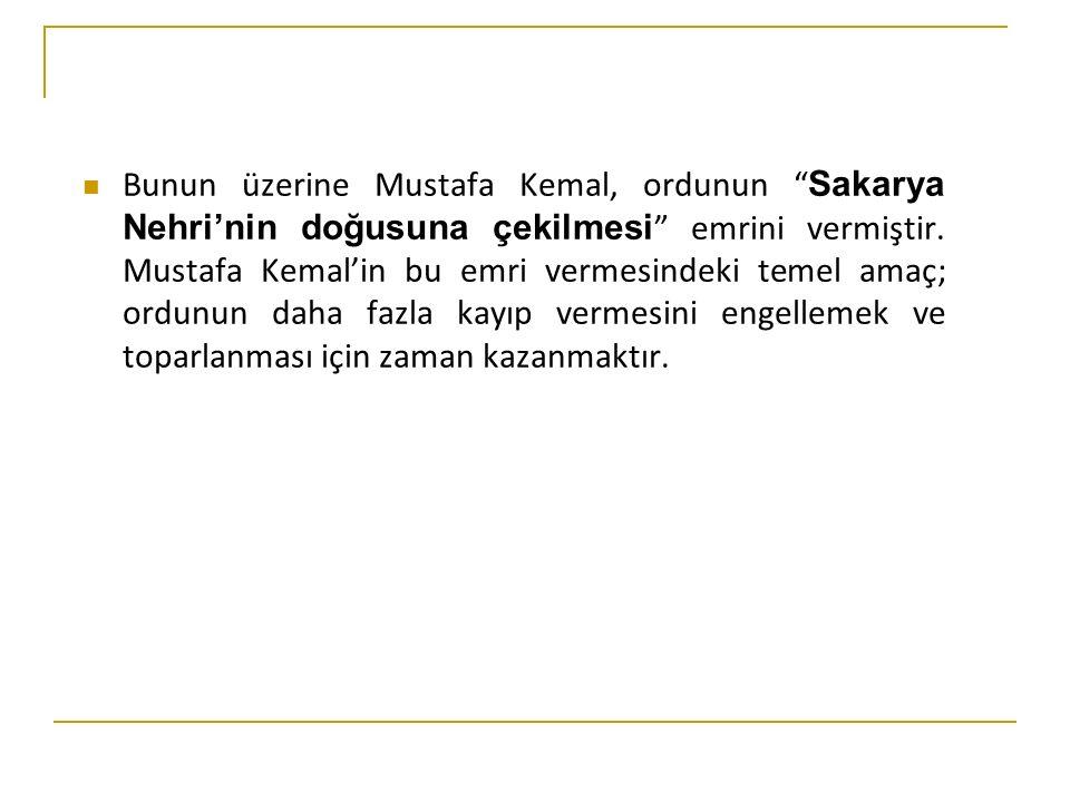 Bunun üzerine Mustafa Kemal, ordunun Sakarya Nehri'nin doğusuna çekilmesi emrini vermiştir.