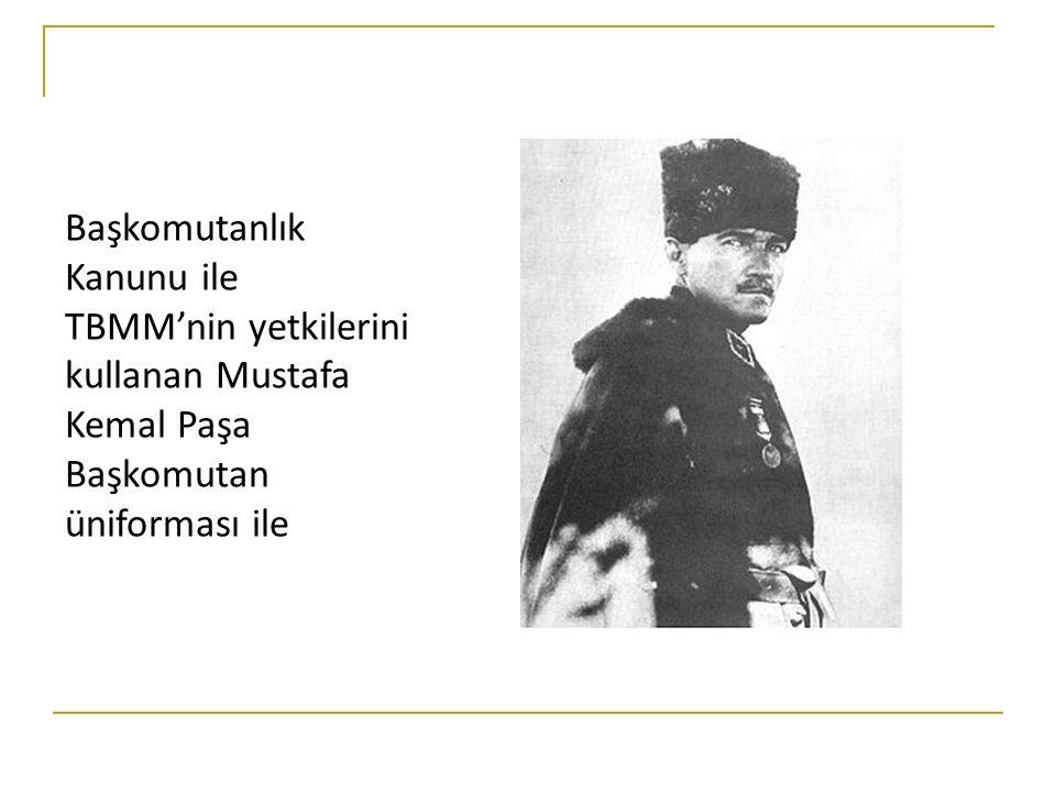Başkomutanlık Kanunu ile TBMM'nin yetkilerini kullanan Mustafa Kemal Paşa Başkomutan üniforması ile