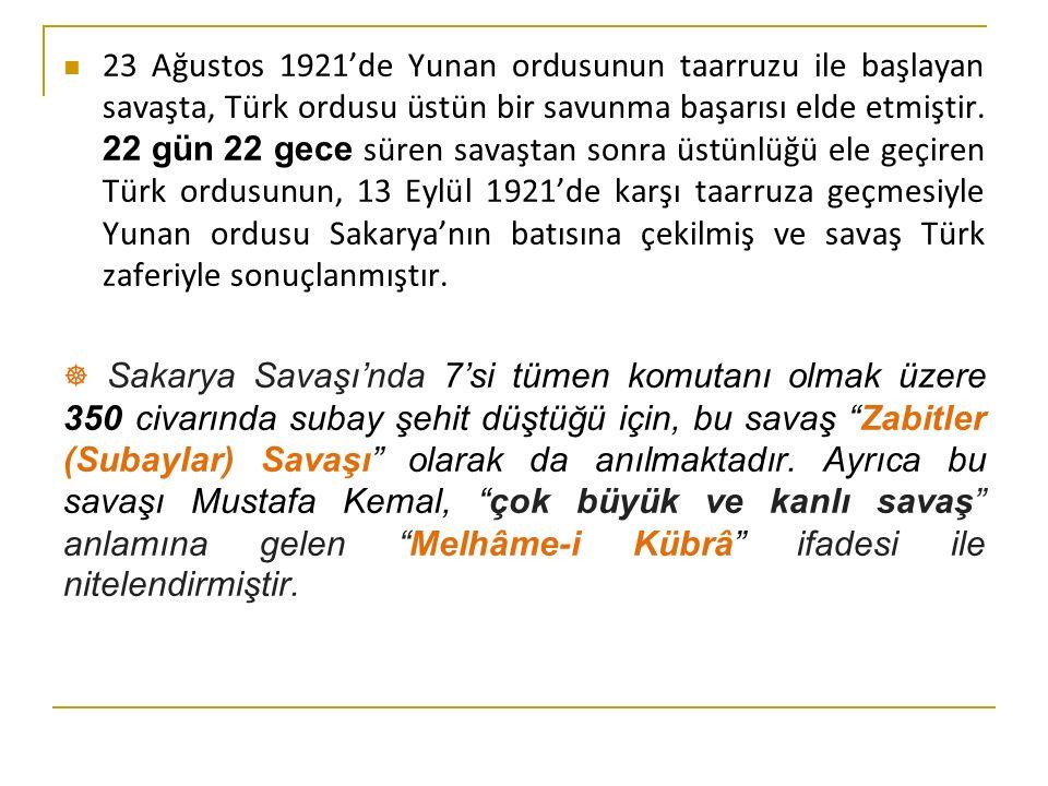 23 Ağustos 1921'de Yunan ordusunun taarruzu ile başlayan savaşta, Türk ordusu üstün bir savunma başarısı elde etmiştir. 22 gün 22 gece süren savaştan sonra üstünlüğü ele geçiren Türk ordusunun, 13 Eylül 1921'de karşı taarruza geçmesiyle Yunan ordusu Sakarya'nın batısına çekilmiş ve savaş Türk zaferiyle sonuçlanmıştır.
