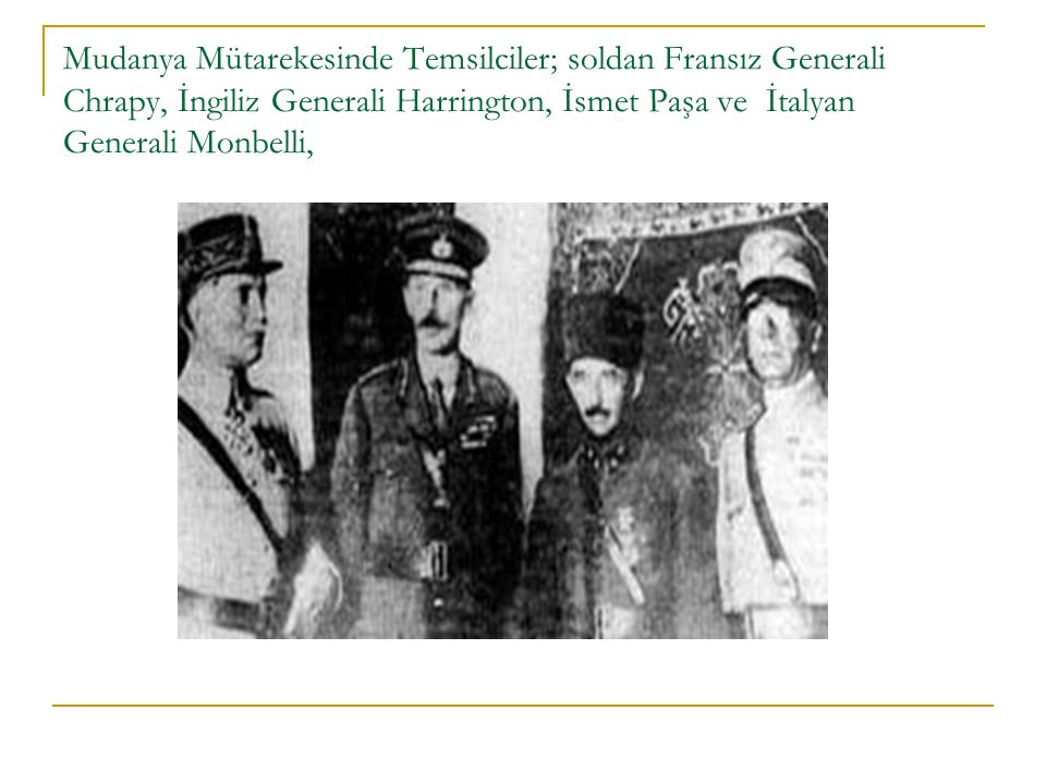 Mudanya Mütarekesinde Temsilciler; soldan Fransız Generali Chrapy, İngiliz Generali Harrington, İsmet Paşa ve İtalyan Generali Monbelli,