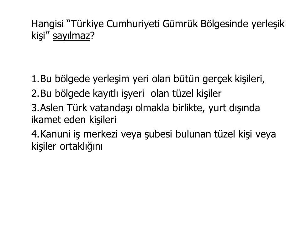 Hangisi Türkiye Cumhuriyeti Gümrük Bölgesinde yerleşik kişi sayılmaz