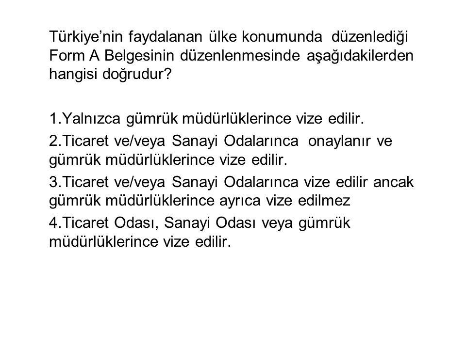 Türkiye'nin faydalanan ülke konumunda düzenlediği Form A Belgesinin düzenlenmesinde aşağıdakilerden hangisi doğrudur