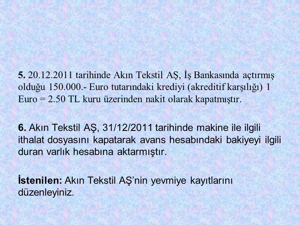 5. 20.12.2011 tarihinde Akın Tekstil AŞ, İş Bankasında açtırmış olduğu 150.000.- Euro tutarındaki krediyi (akreditif karşılığı) 1 Euro = 2.50 TL kuru üzerinden nakit olarak kapatmıştır.