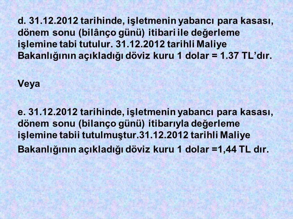 d. 31.12.2012 tarihinde, işletmenin yabancı para kasası, dönem sonu (bilânço günü) itibari ile değerleme işlemine tabi tutulur. 31.12.2012 tarihli Maliye Bakanlığının açıkladığı döviz kuru 1 dolar = 1.37 TL'dır.