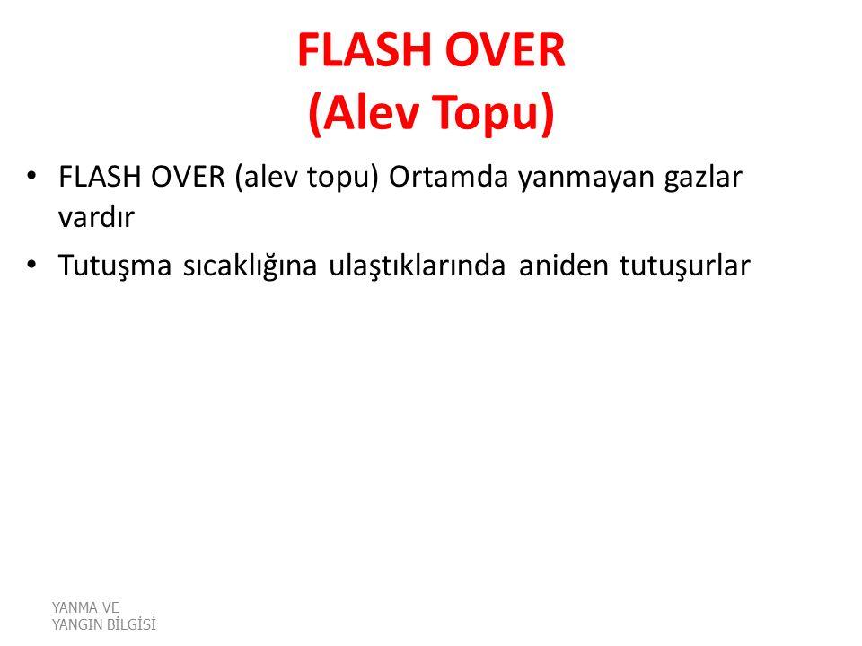 FLASH OVER (Alev Topu) FLASH OVER (alev topu) Ortamda yanmayan gazlar vardır. Tutuşma sıcaklığına ulaştıklarında aniden tutuşurlar.
