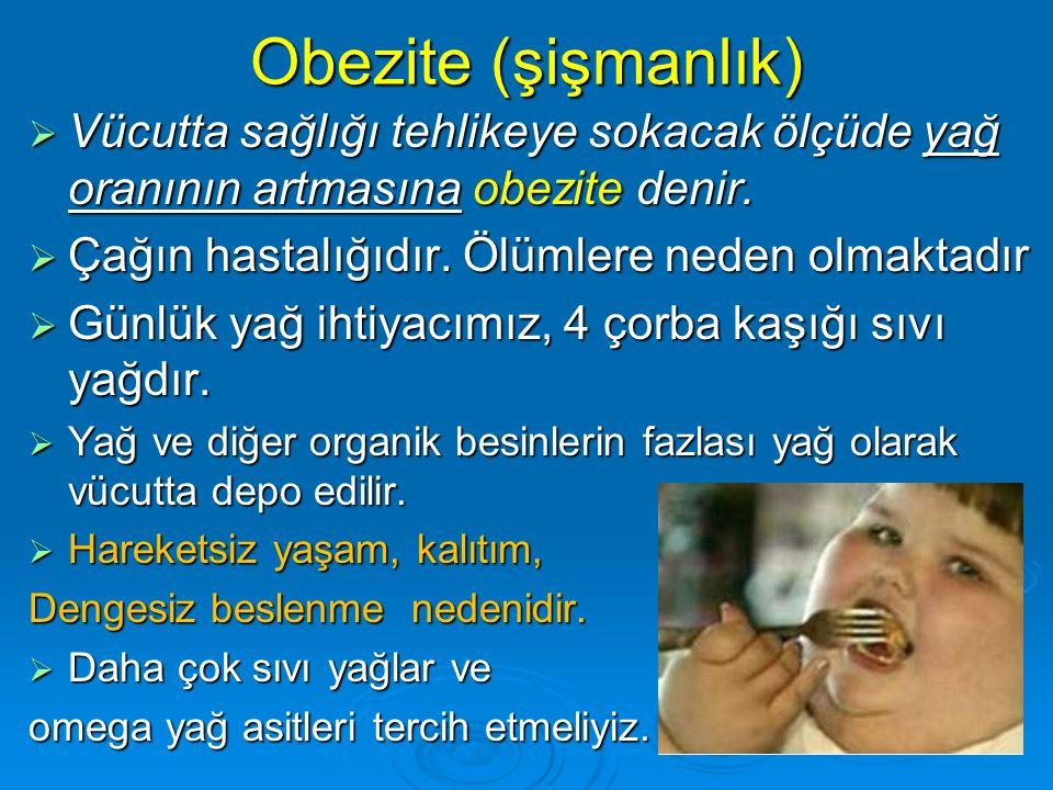 Obezite (şişmanlık) Vücutta sağlığı tehlikeye sokacak ölçüde yağ oranının artmasına obezite denir. Çağın hastalığıdır. Ölümlere neden olmaktadır.