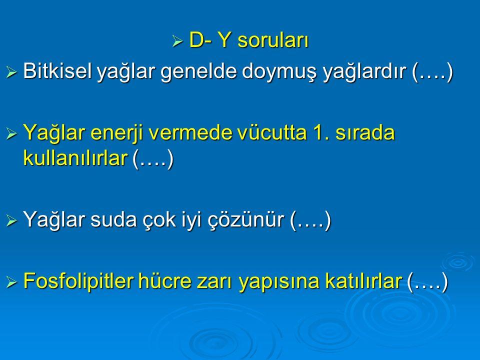 D- Y soruları Bitkisel yağlar genelde doymuş yağlardır (….) Yağlar enerji vermede vücutta 1. sırada kullanılırlar (….)