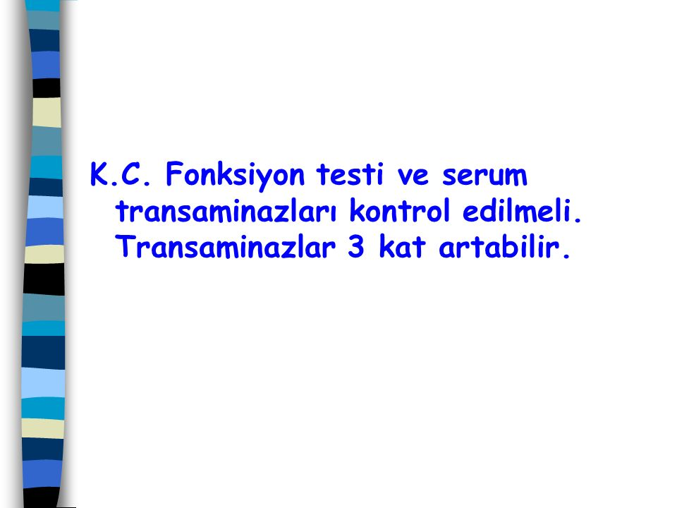 K. C. Fonksiyon testi ve serum transaminazları kontrol edilmeli