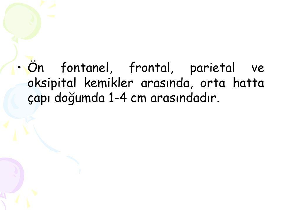 Ön fontanel, frontal, parietal ve oksipital kemikler arasında, orta hatta çapı doğumda 1-4 cm arasındadır.