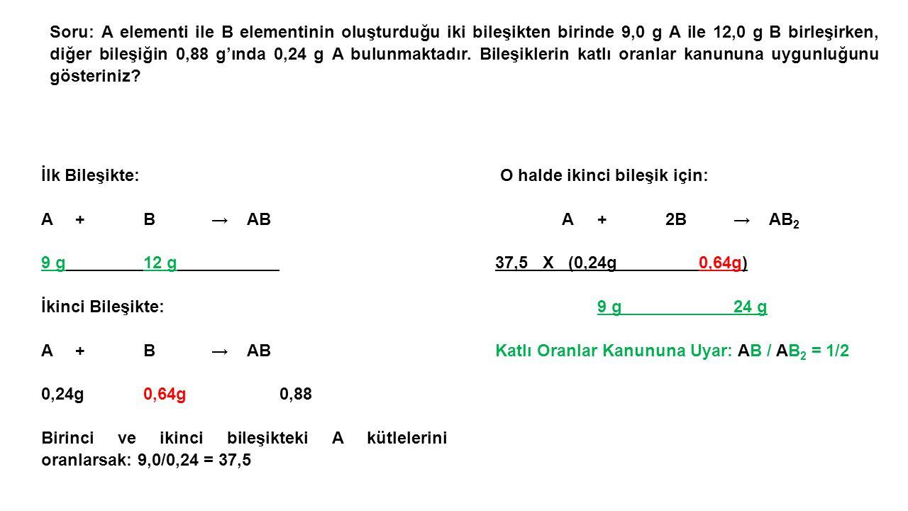 Soru: A elementi ile B elementinin oluşturduğu iki bileşikten birinde 9,0 g A ile 12,0 g B birleşirken, diğer bileşiğin 0,88 g'ında 0,24 g A bulunmaktadır. Bileşiklerin katlı oranlar kanununa uygunluğunu gösteriniz
