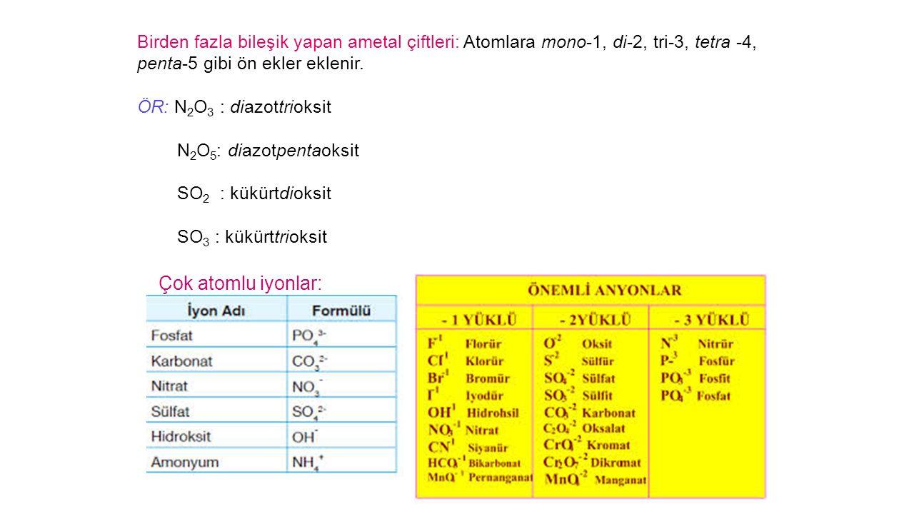 Birden fazla bileşik yapan ametal çiftleri: Atomlara mono-1, di-2, tri-3, tetra -4, penta-5 gibi ön ekler eklenir.