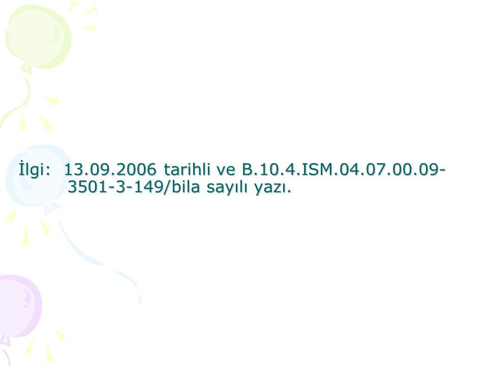 İlgi: 13.09.2006 tarihli ve B.10.4.ISM.04.07.00.09- 3501-3-149/bila sayılı yazı.