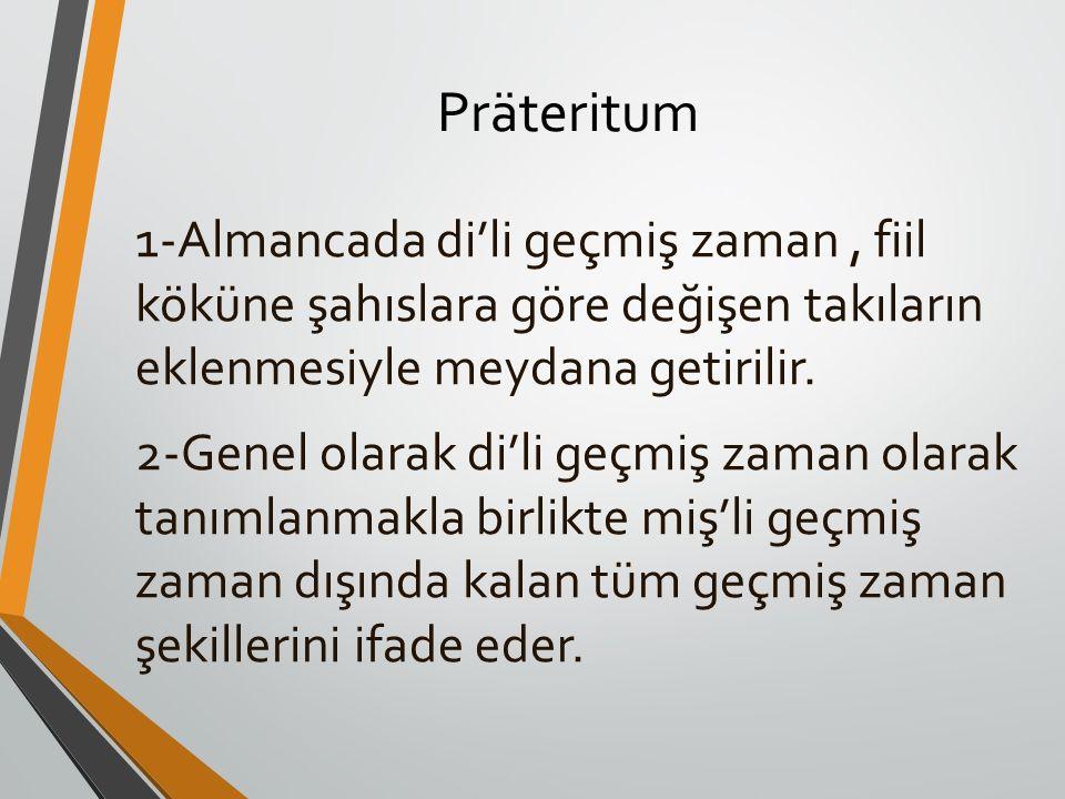 Präteritum 1-Almancada di'li geçmiş zaman , fiil köküne şahıslara göre değişen takıların eklenmesiyle meydana getirilir.