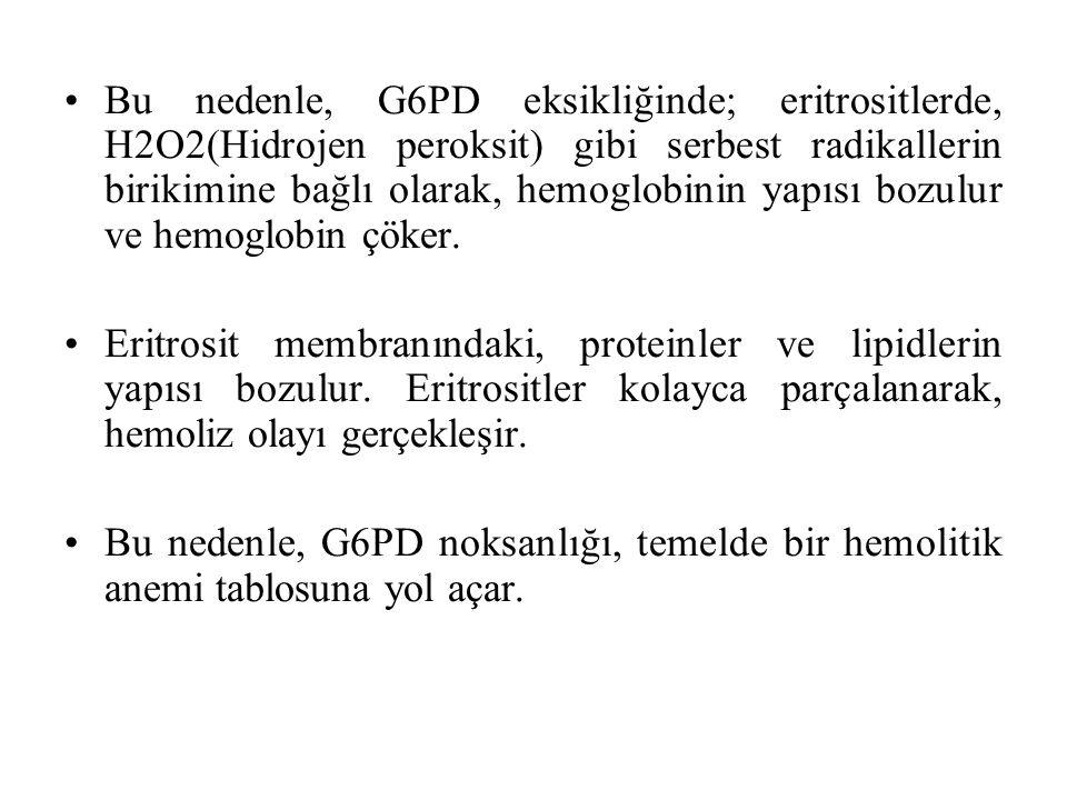 Bu nedenle, G6PD eksikliğinde; eritrositlerde, H2O2(Hidrojen peroksit) gibi serbest radikallerin birikimine bağlı olarak, hemoglobinin yapısı bozulur ve hemoglobin çöker.