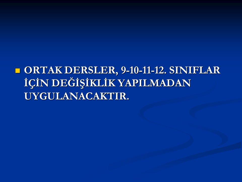 ORTAK DERSLER, 9-10-11-12. SINIFLAR İÇİN DEĞİŞİKLİK YAPILMADAN UYGULANACAKTIR.