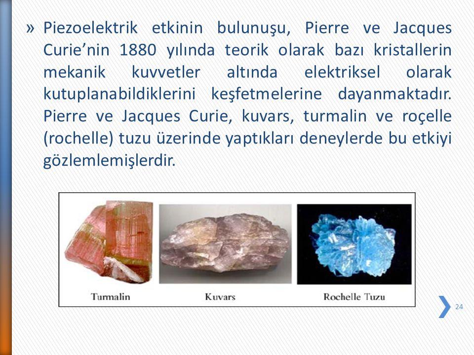 Piezoelektrik etkinin bulunuşu, Pierre ve Jacques Curie'nin 1880 yılında teorik olarak bazı kristallerin mekanik kuvvetler altında elektriksel olarak kutuplanabildiklerini keşfetmelerine dayanmaktadır.