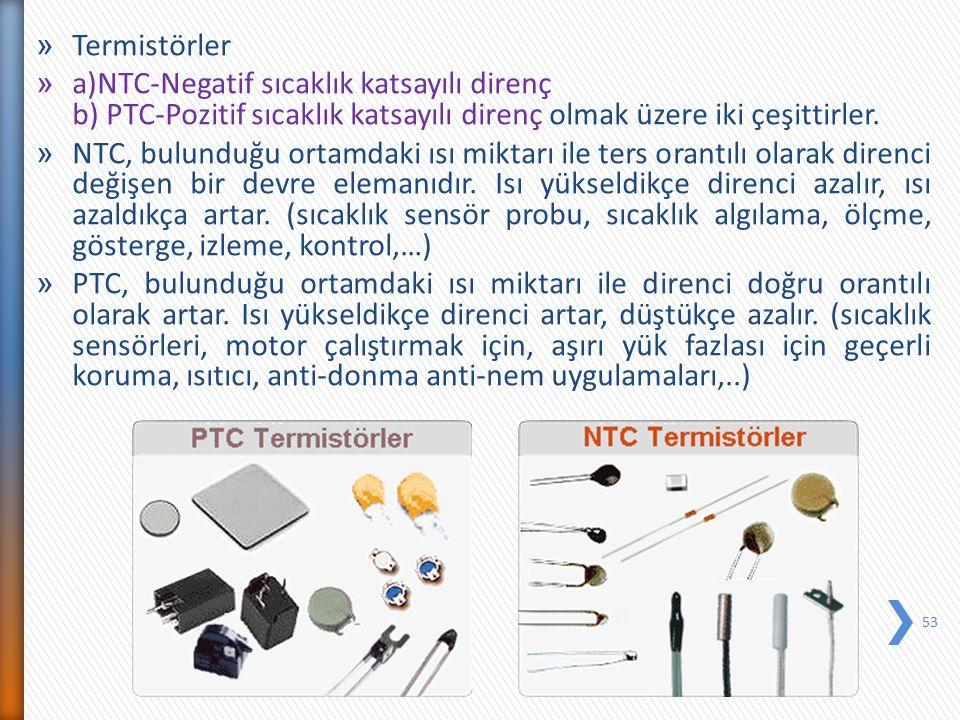 Termistörler a)NTC-Negatif sıcaklık katsayılı direnç b) PTC-Pozitif sıcaklık katsayılı direnç olmak üzere iki çeşittirler.