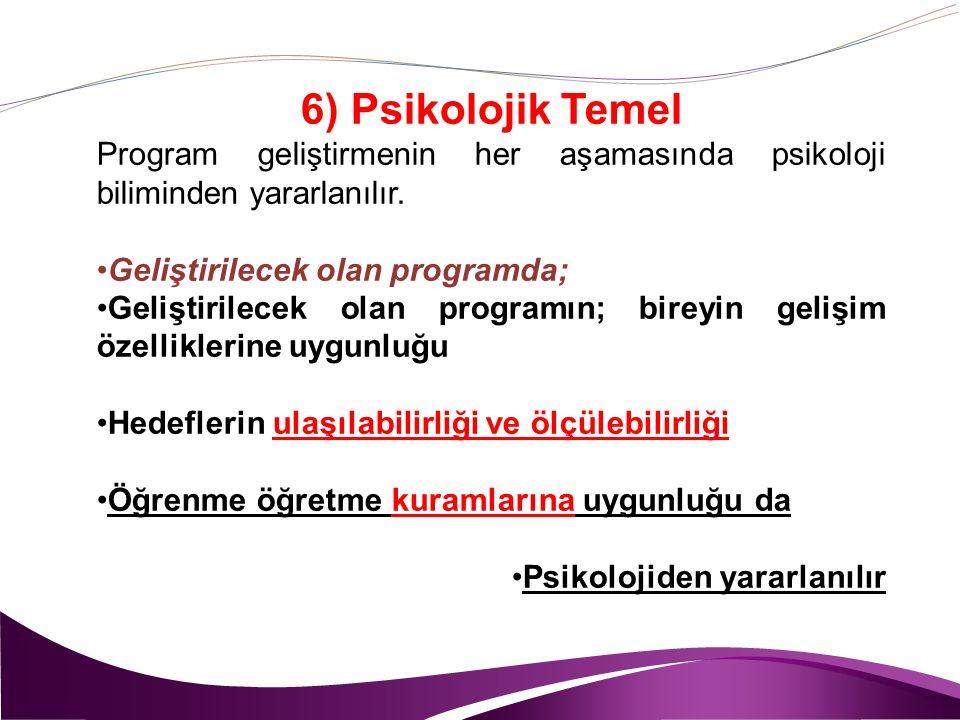6) Psikolojik Temel Program geliştirmenin her aşamasında psikoloji biliminden yararlanılır. Geliştirilecek olan programda;