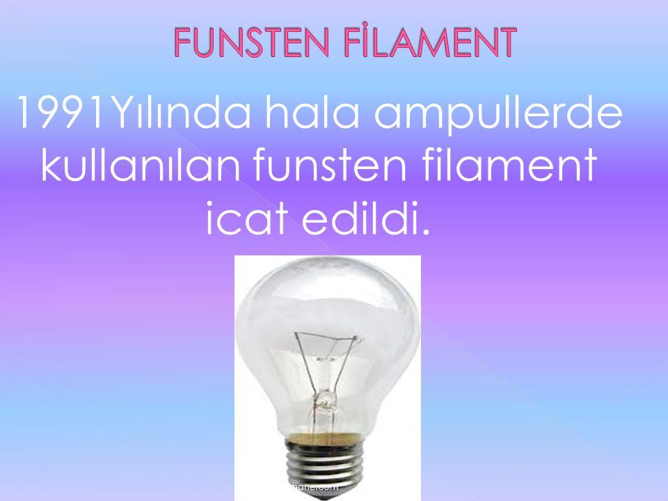 1991Yılında hala ampullerde kullanılan funsten filament icat edildi.