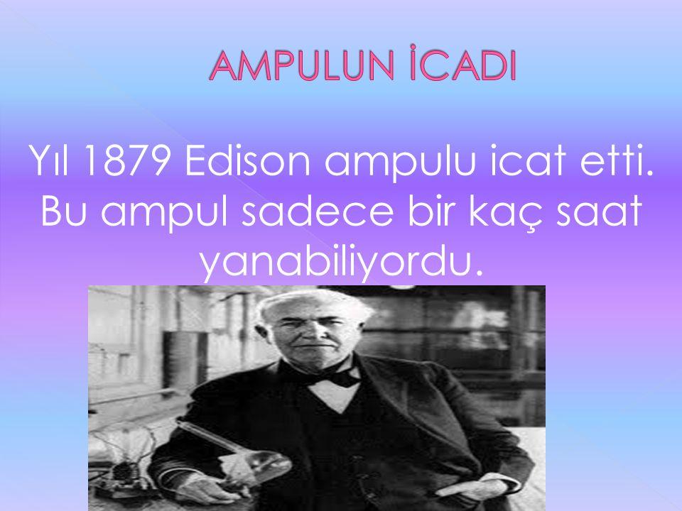AMPULUN İCADI Yıl 1879 Edison ampulu icat etti. Bu ampul sadece bir kaç saat yanabiliyordu.